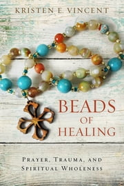 Beads of Healing - Prayer, Trauma, and Spiritual Wholeness ebook by Kristen E. Vincent
