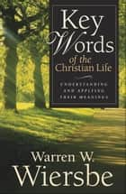 Key Words of the Christian Life ebook by Warren W. Wiersbe