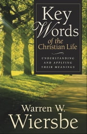 Key Words of the Christian Life - Understanding and Applying Their Meanings ebook by Warren W. Wiersbe