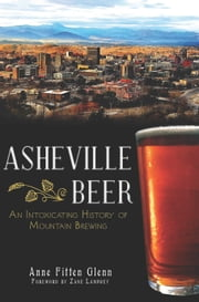 Asheville Beer - An Intoxicating History of Mountain Brewing ebook by Anne Fitten Glenn