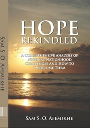 Hope Rekindled - A comprehensive analysis of Nigeria's Nationhod, challenges and how to overcome them. ebook by Samuel S. O. Afemikhe