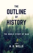 The Outline of History (Annotated & Illustrated) - The Whole Story of Man ebook by H. G. Wells