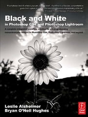 Black and White in Photoshop CS4 and Photoshop Lightroom - A complete integrated workflow solution for creating stunning monochromatic images in Photoshop CS4, Photoshop Lightroom, and beyond ebook by Leslie Alsheimer,Bryan O'Neil Hughes