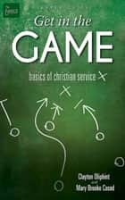 Get in the Game Leader Guide - Basics of Christian Service ebook by Clayton Oliphint, Mary Brooke Casad