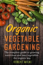 Organic Vegetable Gardening - A Practical, Authoritative Guide to Producing Nutritious and Flavourful Vegetables from Your Garden or Allotment ebook by Kobo.Web.Store.Products.Fields.ContributorFieldViewModel