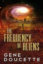 The Frequency of Aliens ebook by Gene Doucette