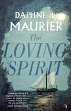 The Loving Spirit ebook by Daphne Du Maurier, Michele Roberts