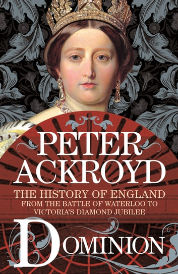 Dominion - The History of England from the Battle of Waterloo to Victoria's Diamond Jubilee ebook by Peter Ackroyd