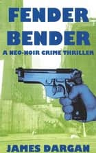 Fender Bender - A Neo-Noir Crime Thriller ebook by James Dargan