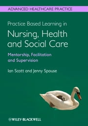 Practice Based Learning in Nursing, Health and Social Care: Mentorship, Facilitation and Supervision ebook by Ian Scott,Jenny Spouse