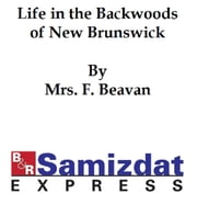 Sketches and Tales Illustrative of Life in the Backwoods of New Brunswick ebook by Mrs. F. Beavan