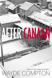 After Canaan - Essays on Race, Writing, and Region ebook by Wayde Compton