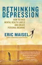 Rethinking Depression - How to Shed Mental Health Labels and Create Personal Meaning ebook by Eric Maisel