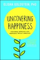 Uncovering Happiness - Overcoming Depression with Mindfulness and Self-Compassion ebook by Elisha Goldstein, Ph.D.