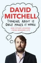 Thinking About It Only Makes It Worse ebook by David Mitchell