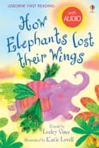 How Elephants Lost Their Wings: Usborne First Reading: Level Two ebook by Lesley Sims,Katie Lovell