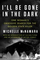 I'll Be Gone in the Dark - One Woman's Obsessive Search for the Golden State Killer ebook by Michelle McNamara, Gillian Flynn