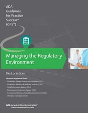 Managing the Regulatory Environment: Guidelines for Practice Success: - Best Practices ebook by American Dental Association