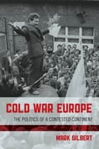 Cold War Europe - The Politics of a Contested Continent ebook by Mark Gilbert