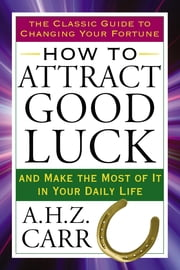 How to Attract Good Luck - And Make the Most of It in Your Daily Life ebook by A.H.Z. Carr