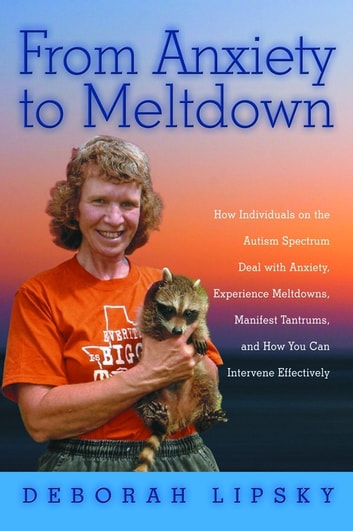 From Anxiety to Meltdown - How Individuals on the Autism Spectrum Deal with Anxiety, Experience Meltdowns, Manifest Tantrums, and How You Can Intervene Effectively ebook by Deborah Lipsky
