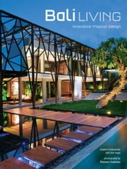 Bali Living - Innovative Tropical Design ebook by Gianni Francione,Kim Inglis,Luca Invernizzi Tettoni