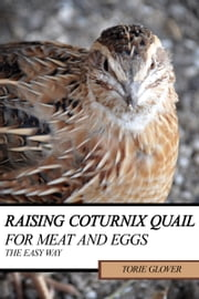 Raising Coturnix Quail for Meat and Eggs: the easy way ebook by Torie Glover
