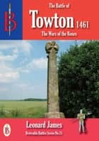 The Battle of Towton 1461 ebook by Leonard James