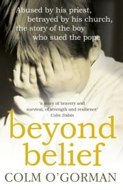 Beyond Belief - Abused By His Priest. Betrayed By His Church. The Story of the Boy Who Sued the Pope. ebook by Colm O'Gorman