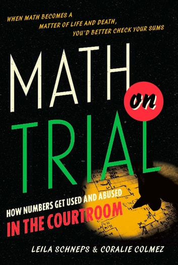 Math on Trial - How Numbers Get Used and Abused in the Courtroom ebook by Leila Schneps,Coralie Colmez