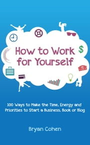 How to Work for Yourself: 100 Ways to Make the Time, Energy and Priorities to Start a Business, Book or Blog ebook by Bryan Cohen