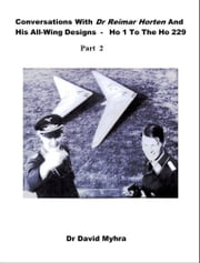 Conversations With Dr Reimar Horten and His All-wing Designs-Ho 1 to the Ho 229 Part 2 ebook by David Myhra