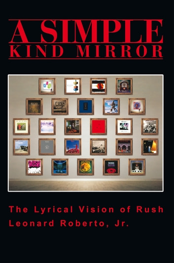 A Simple Kind Mirror - The Lyrical Vision of Rush ebook by Leonard Roberto Jr.