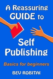 A Reassuring Guide to Self Publishing ebook by Bev Robitai