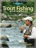 Trout Fishing in the Northeast: Skills & Strategies for the NE United States and SE Canada ebook by Nick Smith