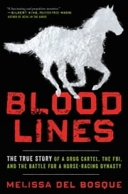 Bloodlines - The True Story of a Drug Cartel, the FBI, and the Battle for a Horse-Racing Dynasty ebook by Melissa del Bosque