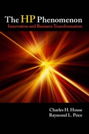 The HP Phenomenon - Innovation and Business Transformation ebook by Charles House,Raymond Price