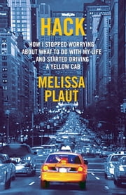 Hack - How I Stopped Worrying About What to Do with My Life and Started Driving a Yellow Cab ebook by Melissa Plaut
