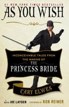 As You Wish - Inconceivable Tales from the Making of The Princess Bride eBook by Cary Elwes, Joe Layden, Rob Reiner