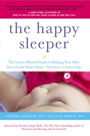The Happy Sleeper - The Science-Backed Guide to Helping Your Baby Get a Good Night's Sleep-Newborn t o School Age ebook by Heather Turgeon, MFT,Julie Wright, MFT,Daniel J. Siegel, MD
