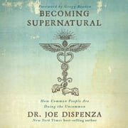 Becoming Supernatural: How Common People Are Doing The Uncommon audiobook by Dr. Joe Dispenza