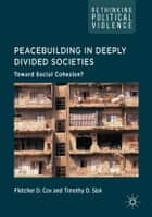 Peacebuilding in Deeply Divided Societies - Toward Social Cohesion? ebook by Fletcher D. Cox, Timothy D. Sisk