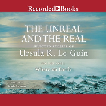 The Unreal and the Real, Vol 1 - Selected Stories of Ursula K. Le Guin Volume One: Where on Earth audiobook by Ursula K. Le Guin