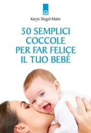 50 semplici coccole per far felice il tuo bebè ebook by Karyn Siegel-Maier
