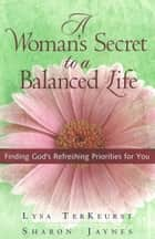 Woman's Secret to a Balanced Life, A - Finding God's Refreshing Priorities for You ebook by Lysa TerKeurst, Sharon Jaynes