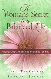 Woman's Secret to a Balanced Life, A - Finding God's Refreshing Priorities for You ebook by Lysa TerKeurst,Sharon Jaynes
