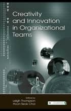 Creativity and Innovation in Organizational Teams ebook by Leigh L. Thompson,Hoon- Seok Choi