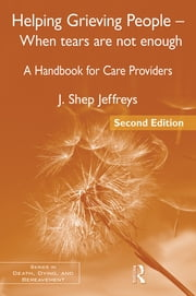 Helping Grieving People – When Tears Are Not Enough - A Handbook for Care Providers ebook by J. Shep Jeffreys