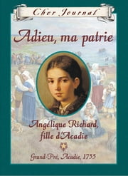 Cher journal: Adieu, ma patrie - Angélique Richard, fille d'Acadie, Grand-Pré, Acadie, 1755 ebook by Sharon Stewart