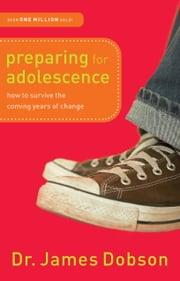 Preparing for Adolescence - How to Survive the Coming Years of Change ebook by Dr. James Dobson